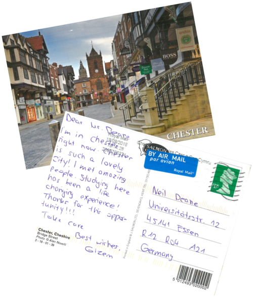 Picture shows of both sides of a postcard sent by an erasmus student from abroad, saying: Dear Mr Deane, I'm in Chester right now. Chester is such a lovely city! I met amazing people. Studying here has been a life changing experience! Thanks for this opportunity!! Take care, best wishes Gizem